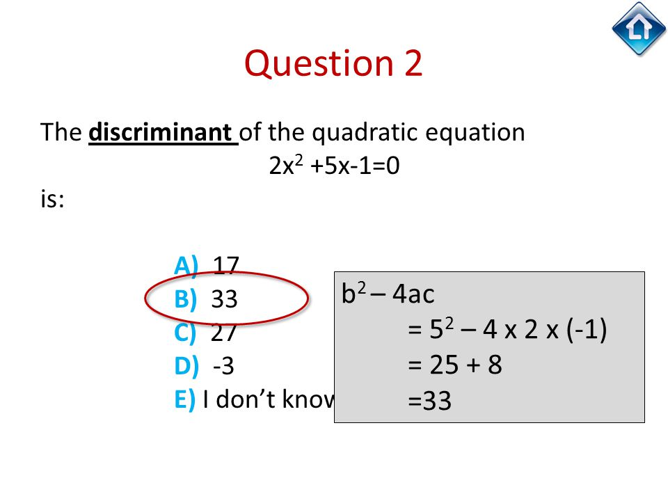 Question 2 The discriminant of the quadratic equation 2x 2 +5x-1=0 is: A) 17 B) 33 C) 27 D) -3 E) I don't know b 2 – 4ac = 5 2 – 4 x 2 x (-1) = 25 + 8