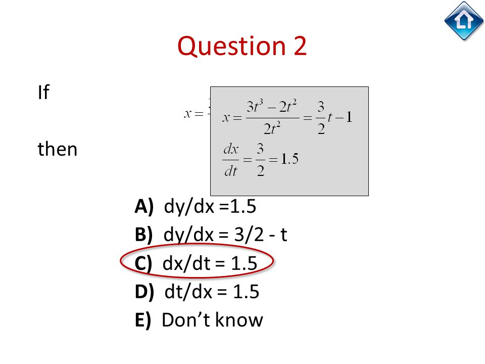 Question 2 If then A) dy/dx =1.5 B) dy/dx = 3/2 - t C) dx/dt = 1.5 D) dt/dx = 1.5 E) Don't know
