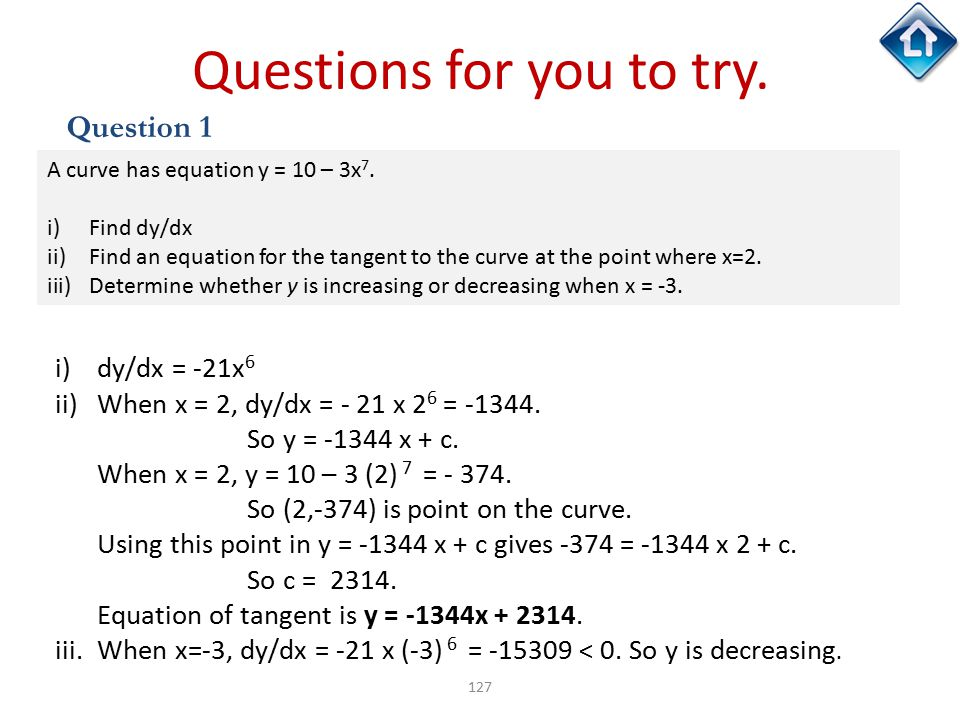 127 Questions for you to try. Question 1 A curve has equation y = 10 – 3x 7. i)Find dy/dx ii)Find an equation for the tangent to the curve at the poin