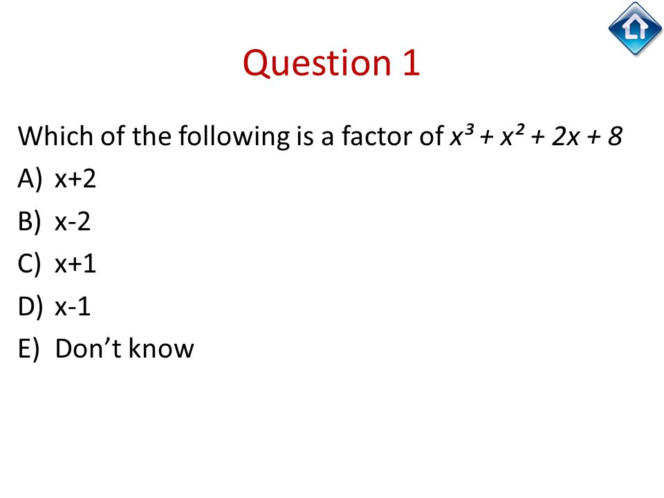 Question 1 Which of the following is a factor of x³ + x² + 2x + 8 A)x+2 B)x-2 C)x+1 D)x-1 E)Don't know