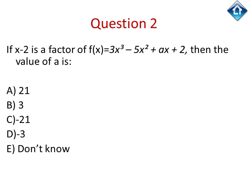 Question 2 If x-2 is a factor of f(x)=3x³ – 5x² + ax + 2, then the value of a is: A) 21 B) 3 C)-21 D)-3 E) Don't know