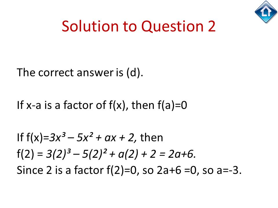 Solution to Question 2 The correct answer is (d). If x-a is a factor of f(x), then f(a)=0 If f(x)=3x³ – 5x² + ax + 2, then f(2) = 3(2)³ – 5(2)² + a(2)