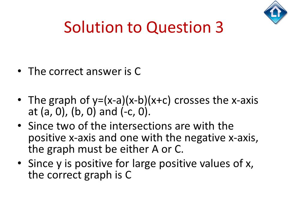 Solution to Question 3 The correct answer is C The graph of y=(x-a)(x-b)(x+c) crosses the x-axis at (a, 0), (b, 0) and (-c, 0). Since two of the inter