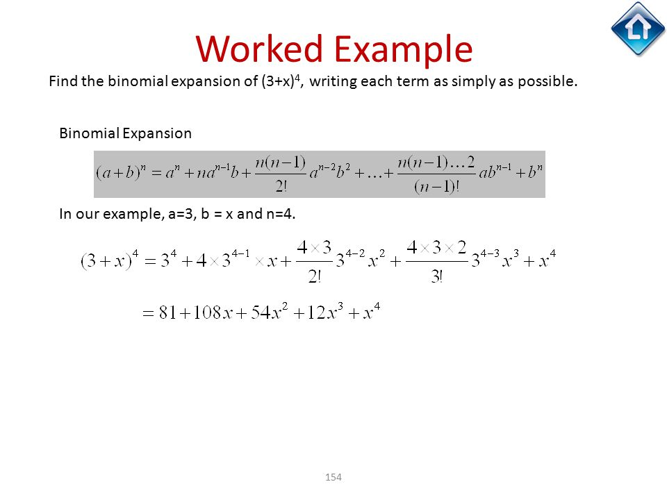 154 Worked Example Find the binomial expansion of (3+x) 4, writing each term as simply as possible. Binomial Expansion In our example, a=3, b = x and