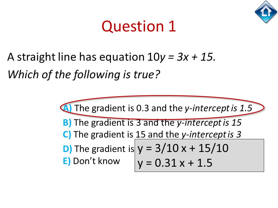 Question 1 A straight line has equation 10y = 3x + 15. Which of the following is true? A) The gradient is 0.3 and the y-intercept is 1.5 B) The gradie