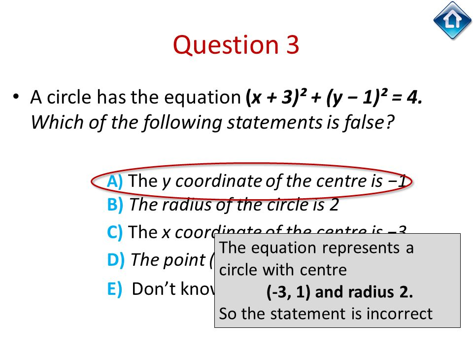 Question 3 A circle has the equation (x + 3)² + (y − 1)² = 4. Which of the following statements is false? A) The y coordinate of the centre is −1 B) T