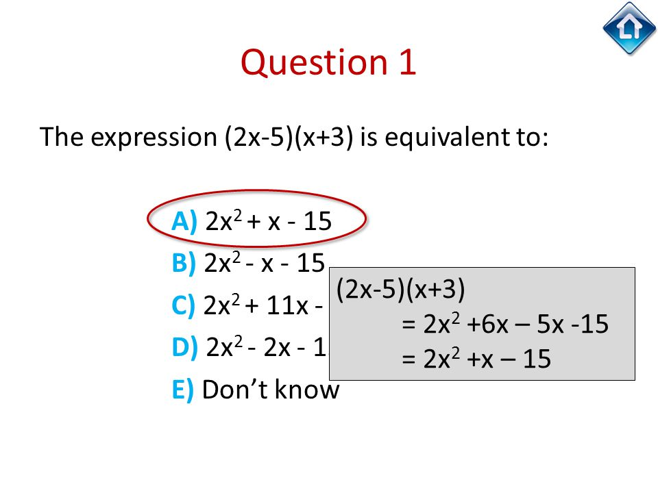 Question 1 The expression (2x-5)(x+3) is equivalent to: A) 2x 2 + x - 15 B) 2x 2 - x - 15 C) 2x 2 + 11x - 15 D) 2x 2 - 2x - 15 E) Don't know (2x-5)(x+