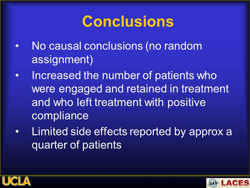 Conclusions No causal conclusions (no random assignment) Increased the number of patients who were engaged and retained in treatment and who left treatment with positive compliance Limited side effects reported by approx a quarter of patients