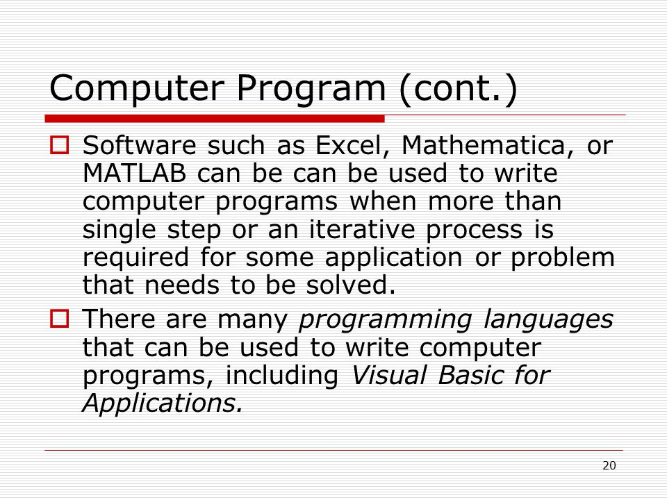 Computer Program (cont.)  Software such as Excel, Mathematica, or MATLAB can be can be used to write computer programs when more than single step or an iterative process is required for some application or problem that needs to be solved.
