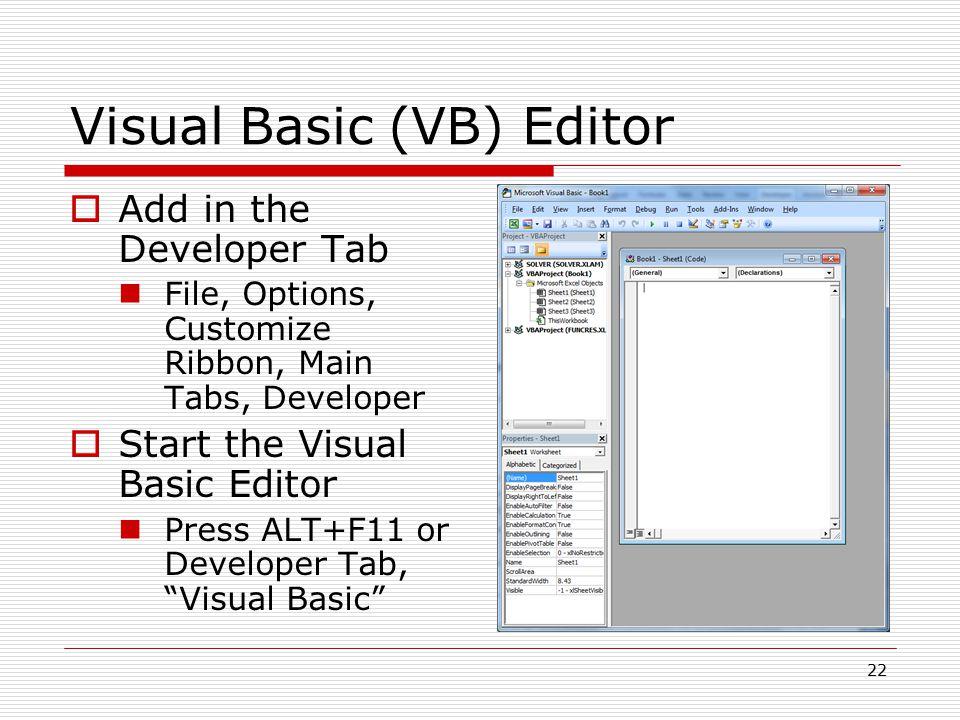 Visual Basic (VB) Editor  Add in the Developer Tab File, Options, Customize Ribbon, Main Tabs, Developer  Start the Visual Basic Editor Press ALT+F11 or Developer Tab, Visual Basic 22