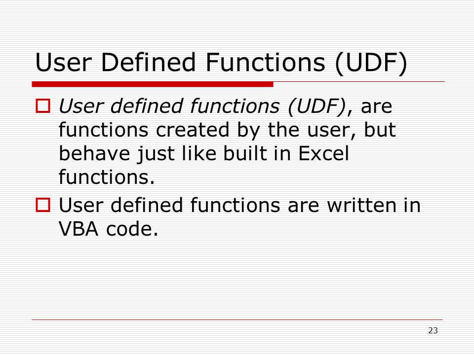 User Defined Functions (UDF)  User defined functions (UDF), are functions created by the user, but behave just like built in Excel functions.