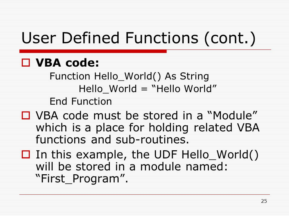 User Defined Functions (cont.)  VBA code: Function Hello_World() As String Hello_World = Hello World End Function  VBA code must be stored in a Module which is a place for holding related VBA functions and sub-routines.