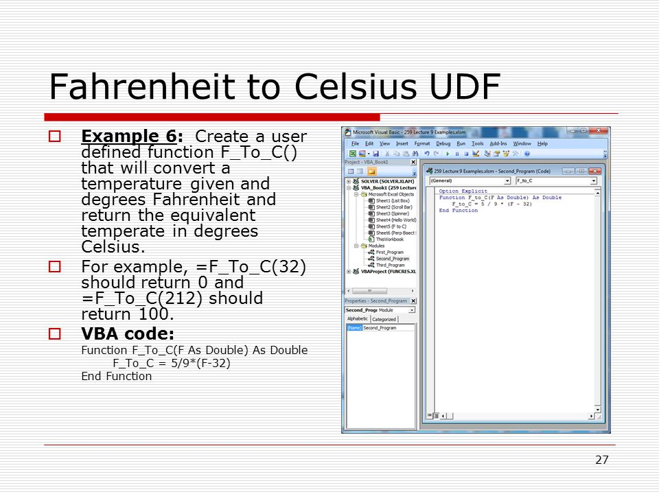 Fahrenheit to Celsius UDF  Example 6: Create a user defined function F_To_C() that will convert a temperature given and degrees Fahrenheit and return the equivalent temperate in degrees Celsius.