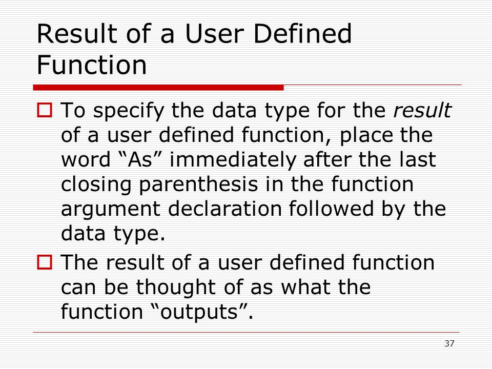Result of a User Defined Function  To specify the data type for the result of a user defined function, place the word As immediately after the last closing parenthesis in the function argument declaration followed by the data type.