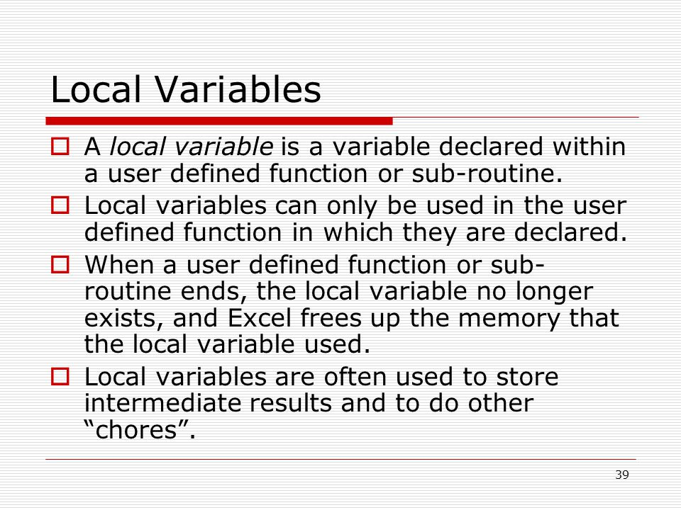 Local Variables  A local variable is a variable declared within a user defined function or sub-routine.