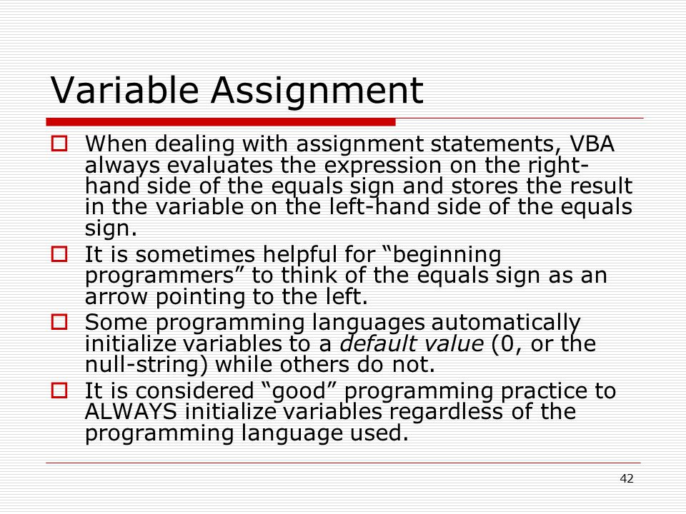 Variable Assignment  When dealing with assignment statements, VBA always evaluates the expression on the right- hand side of the equals sign and stores the result in the variable on the left-hand side of the equals sign.