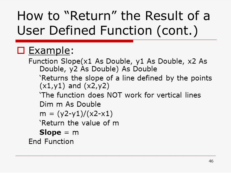 How to Return the Result of a User Defined Function (cont.)  Example: Function Slope(x1 As Double, y1 As Double, x2 As Double, y2 As Double) As Double 'Returns the slope of a line defined by the points (x1,y1) and (x2,y2) 'The function does NOT work for vertical lines Dim m As Double m = (y2-y1)/(x2-x1) 'Return the value of m Slope = m End Function 46