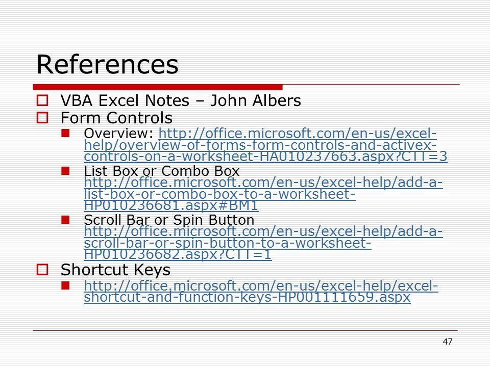 47 References  VBA Excel Notes – John Albers  Form Controls Overview: http://office.microsoft.com/en-us/excel- help/overview-of-forms-form-controls-and-activex- controls-on-a-worksheet-HA010237663.aspx?CTT=3http://office.microsoft.com/en-us/excel- help/overview-of-forms-form-controls-and-activex- controls-on-a-worksheet-HA010237663.aspx?CTT=3 List Box or Combo Box http://office.microsoft.com/en-us/excel-help/add-a- list-box-or-combo-box-to-a-worksheet- HP010236681.aspx#BM1 http://office.microsoft.com/en-us/excel-help/add-a- list-box-or-combo-box-to-a-worksheet- HP010236681.aspx#BM1 Scroll Bar or Spin Button http://office.microsoft.com/en-us/excel-help/add-a- scroll-bar-or-spin-button-to-a-worksheet- HP010236682.aspx?CTT=1 http://office.microsoft.com/en-us/excel-help/add-a- scroll-bar-or-spin-button-to-a-worksheet- HP010236682.aspx?CTT=1  Shortcut Keys http://office.microsoft.com/en-us/excel-help/excel- shortcut-and-function-keys-HP001111659.aspx http://office.microsoft.com/en-us/excel-help/excel- shortcut-and-function-keys-HP001111659.aspx