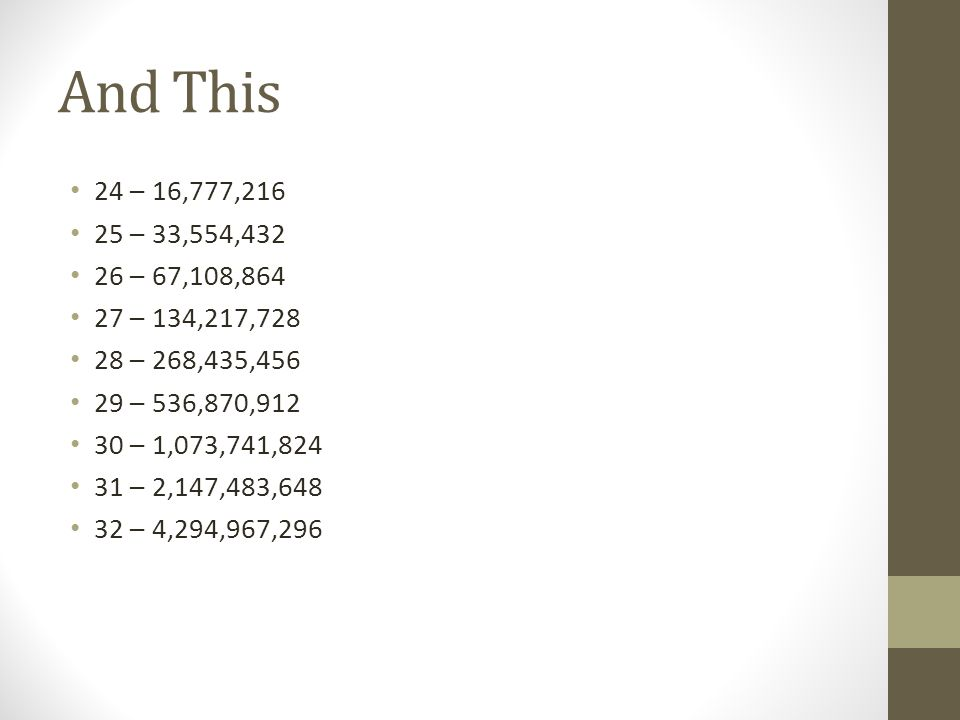 And This 24 – 16,777,216 25 – 33,554,432 26 – 67,108,864 27 – 134,217,728 28 – 268,435,456 29 – 536,870,912 30 – 1,073,741,824 31 – 2,147,483,648 32 – 4,294,967,296
