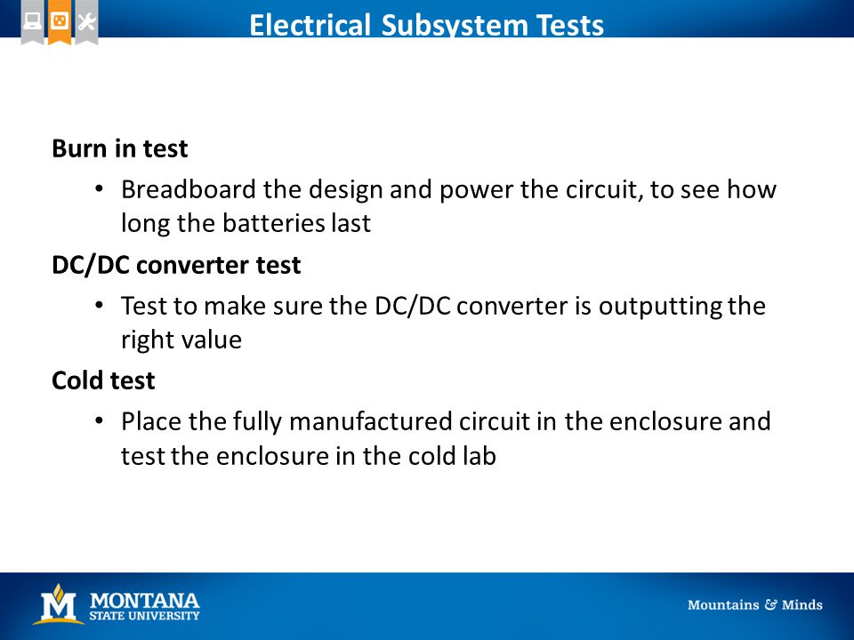 Electrical Subsystem Tests Burn in test Breadboard the design and power the circuit, to see how long the batteries last DC/DC converter test Test to make sure the DC/DC converter is outputting the right value Cold test Place the fully manufactured circuit in the enclosure and test the enclosure in the cold lab