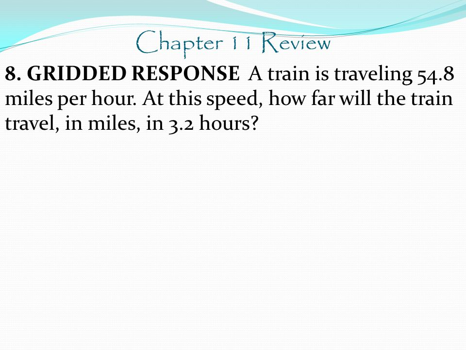 Chapter 11 Review 8. GRIDDED RESPONSE A train is traveling 54.8 miles per hour.