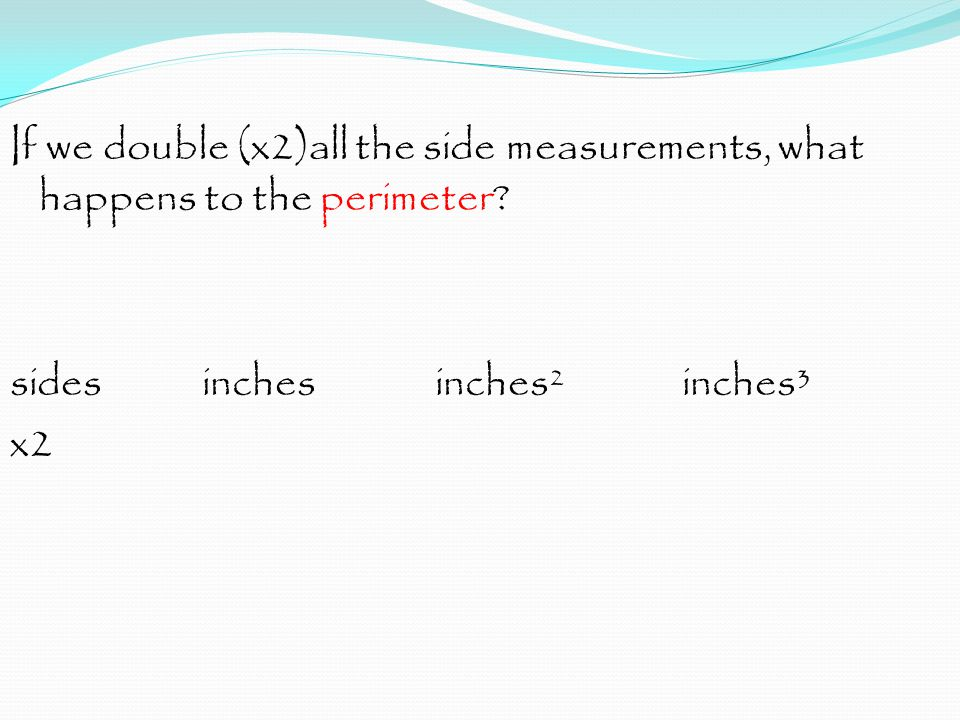 If we double (x2)all the side measurements, what happens to the perimeter.