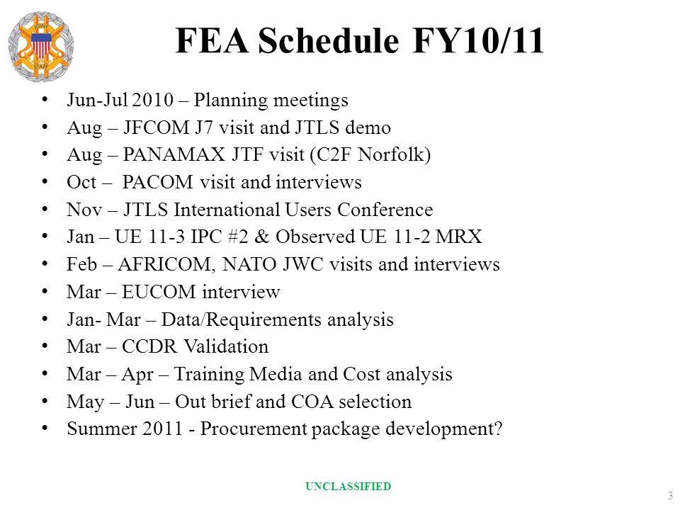 FEA Schedule FY10/11 Jun-Jul 2010 – Planning meetings Aug – JFCOM J7 visit and JTLS demo Aug – PANAMAX JTF visit (C2F Norfolk) Oct – PACOM visit and i