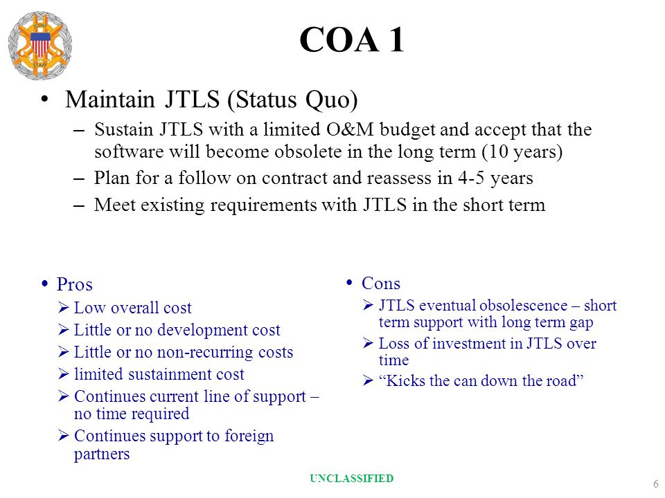 COA 1  Pros  Low overall cost  Little or no development cost  Little or no non-recurring costs  limited sustainment cost  Continues current line