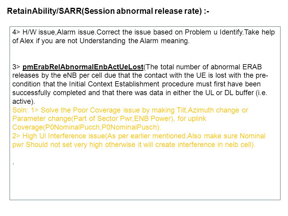 RetainAbility/SARR(Session abnormal release rate) :- 4> H/W issue,Alarm issue.Correct the issue based on Problem u Identify.Take help of Alex if you are not Understanding the Alarm meaning.