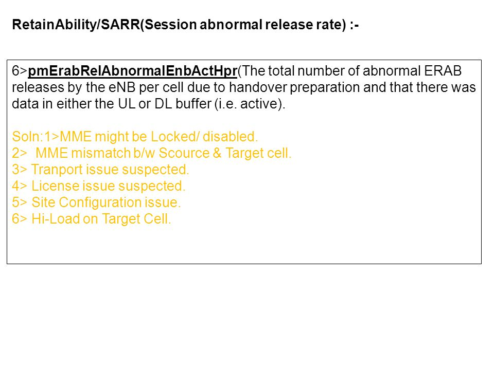 RetainAbility/SARR(Session abnormal release rate) :- 6>pmErabRelAbnormalEnbActHpr(The total number of abnormal ERAB releases by the eNB per cell due to handover preparation and that there was data in either the UL or DL buffer (i.e.