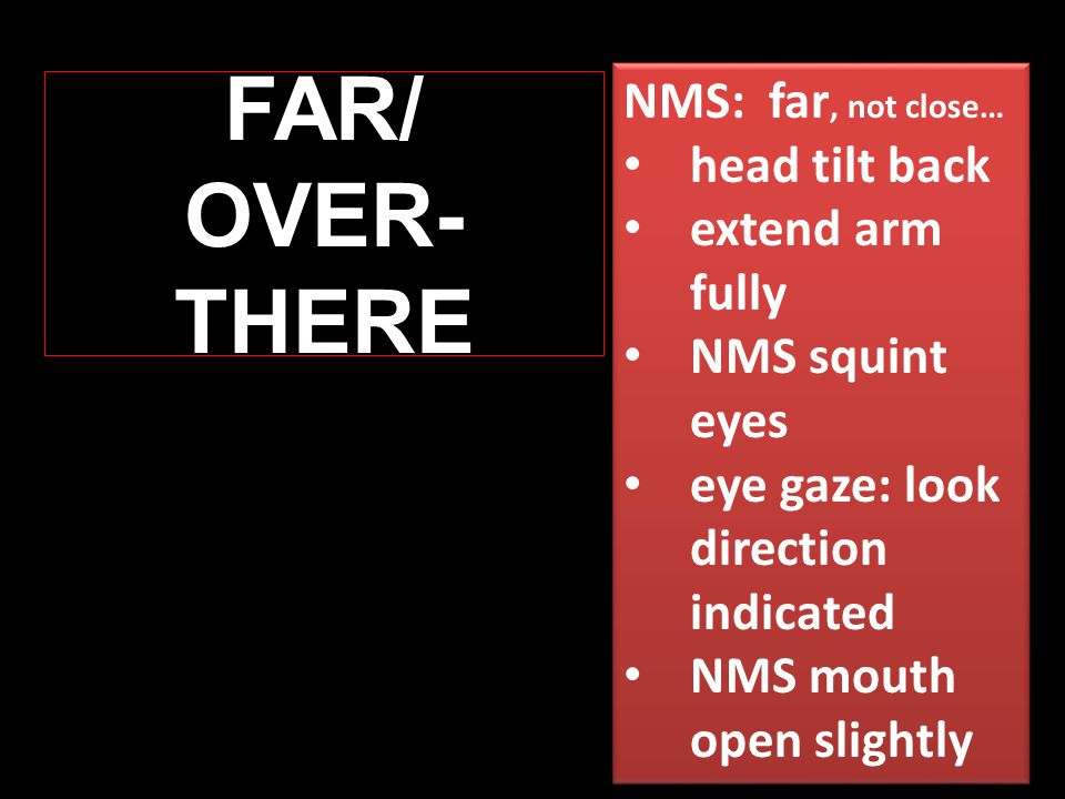 FAR/ OVER- THERE NMS: far, not close… head tilt back extend arm fully NMS squint eyes eye gaze: look direction indicated NMS mouth open slightly NMS: far, not close… head tilt back extend arm fully NMS squint eyes eye gaze: look direction indicated NMS mouth open slightly