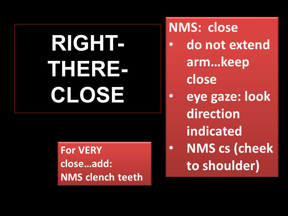 RIGHT- THERE- CLOSE For VERY close…add: NMS clench teeth For VERY close…add: NMS clench teeth NMS: close do not extend arm…keep close eye gaze: look direction indicated NMS cs (cheek to shoulder) NMS: close do not extend arm…keep close eye gaze: look direction indicated NMS cs (cheek to shoulder)