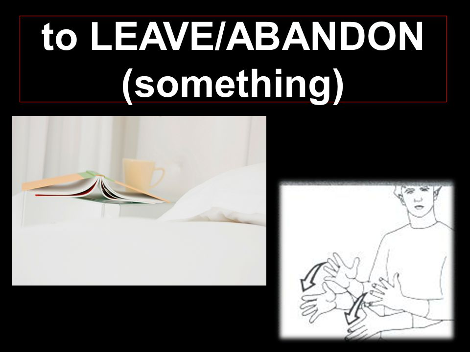 to LEAVE/ABANDON (something)