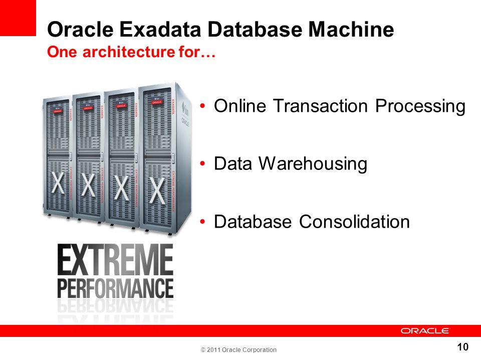 10 Oracle Exadata Database Machine One architecture for… Online Transaction Processing Data Warehousing Database Consolidation © 2011 Oracle Corporati