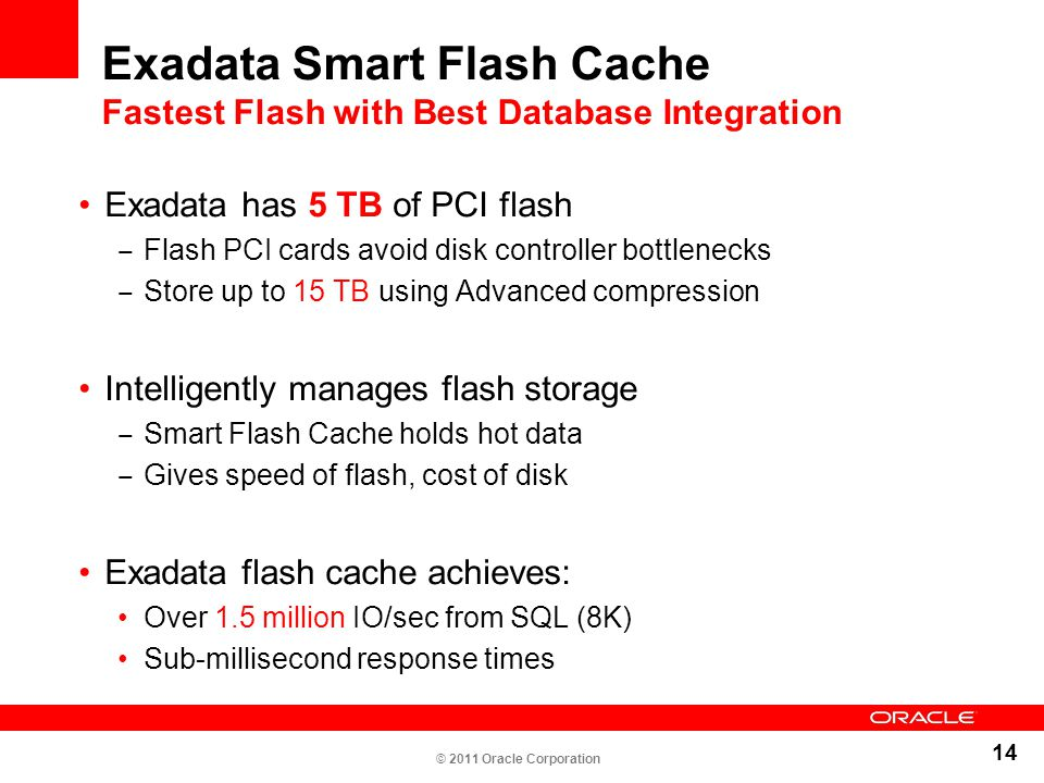 14 Exadata Smart Flash Cache Fastest Flash with Best Database Integration Exadata has 5 TB of PCI flash ‒ Flash PCI cards avoid disk controller bottle