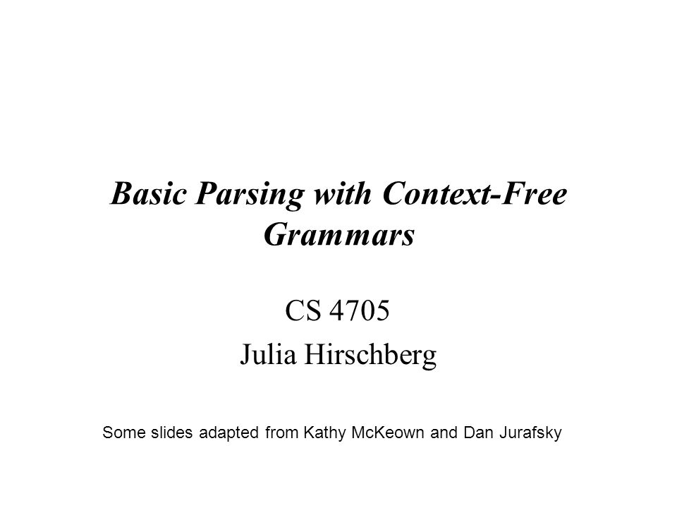 Basic Parsing with Context-Free Grammars CS 4705 Julia Hirschberg 1 Some slides adapted from Kathy McKeown and Dan Jurafsky