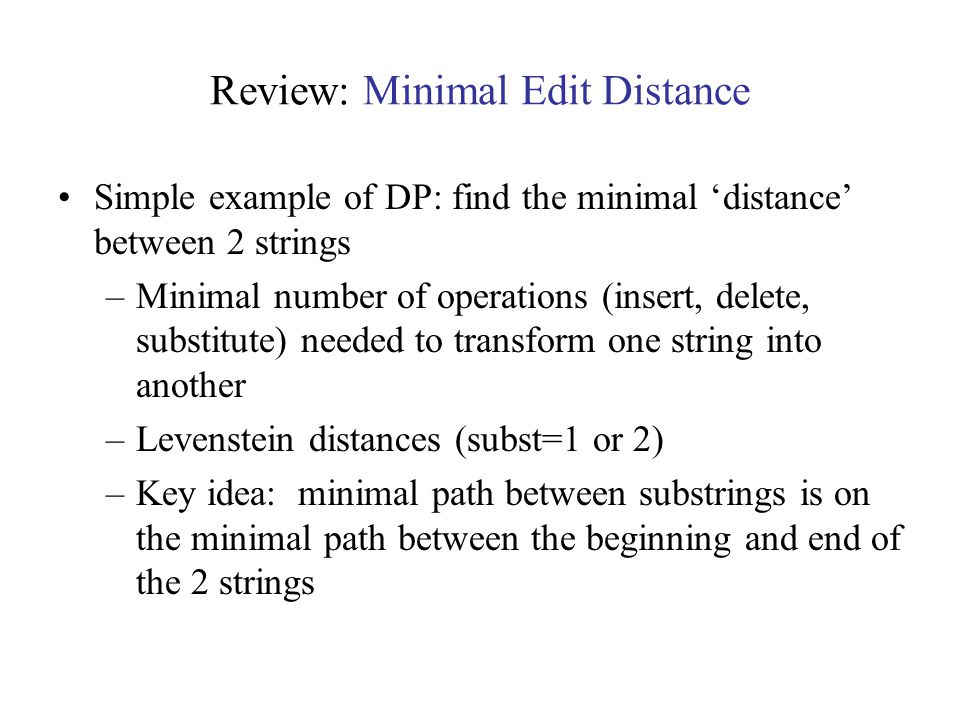 Review: Minimal Edit Distance Simple example of DP: find the minimal 'distance' between 2 strings –Minimal number of operations (insert, delete, substitute) needed to transform one string into another –Levenstein distances (subst=1 or 2) –Key idea: minimal path between substrings is on the minimal path between the beginning and end of the 2 strings