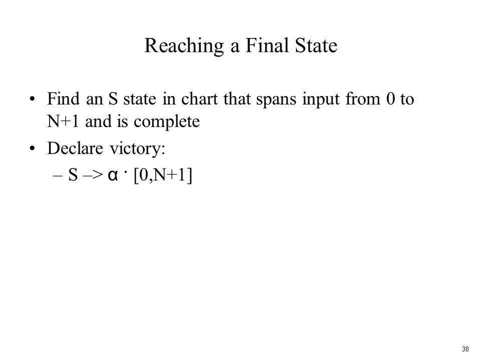 Reaching a Final State Find an S state in chart that spans input from 0 to N+1 and is complete Declare victory: –S –> α · [0,N+1] 38