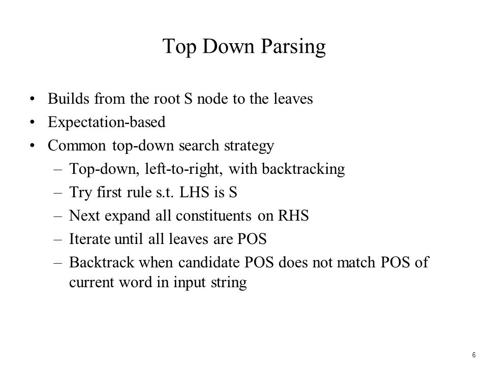 Top Down Parsing Builds from the root S node to the leaves Expectation-based Common top-down search strategy –Top-down, left-to-right, with backtracking –Try first rule s.t.