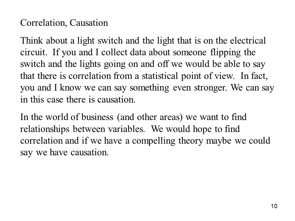10 Correlation, Causation Think about a light switch and the light that is on the electrical circuit.