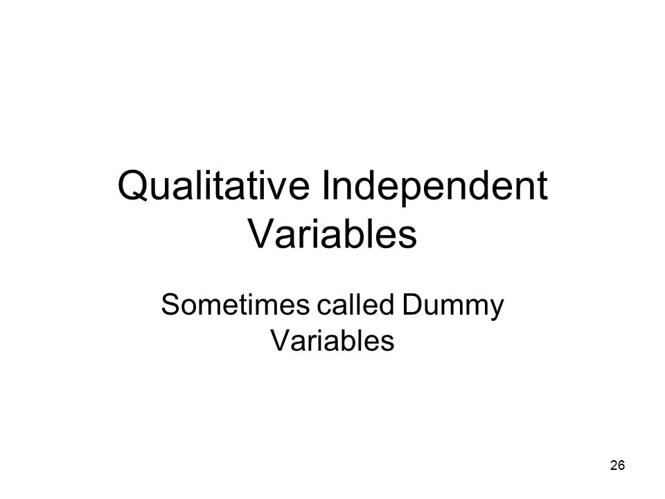 26 Qualitative Independent Variables Sometimes called Dummy Variables