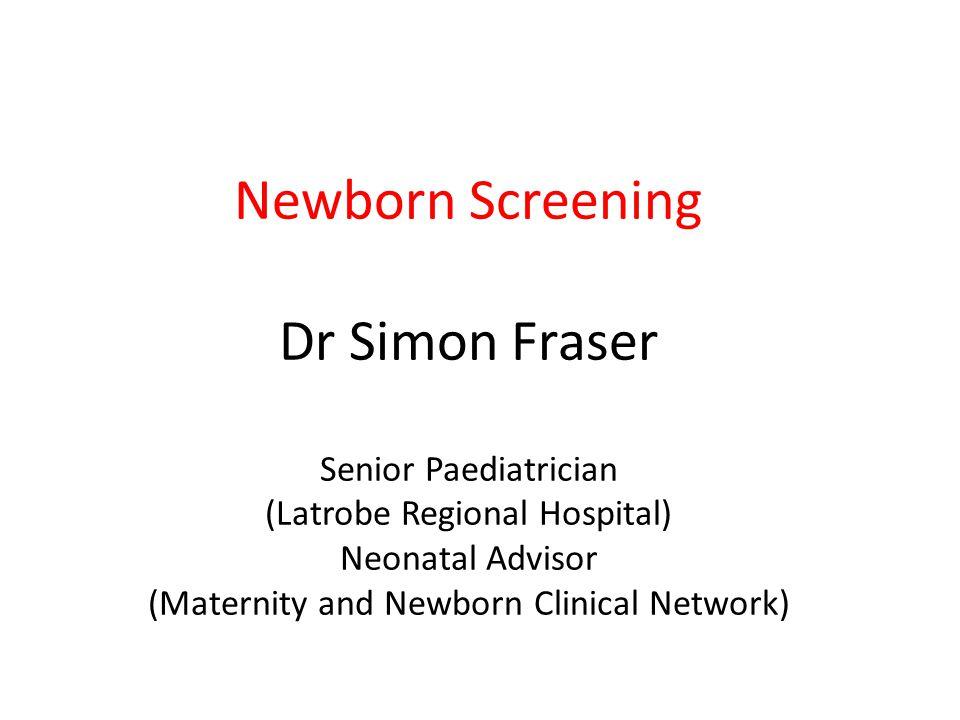 Newborn Screening Dr Simon Fraser Senior Paediatrician (Latrobe Regional Hospital) Neonatal Advisor (Maternity and Newborn Clinical Network)