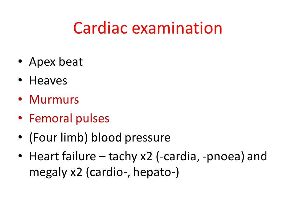 Cardiac examination Apex beat Heaves Murmurs Femoral pulses (Four limb) blood pressure Heart failure – tachy x2 (-cardia, -pnoea) and megaly x2 (cardi