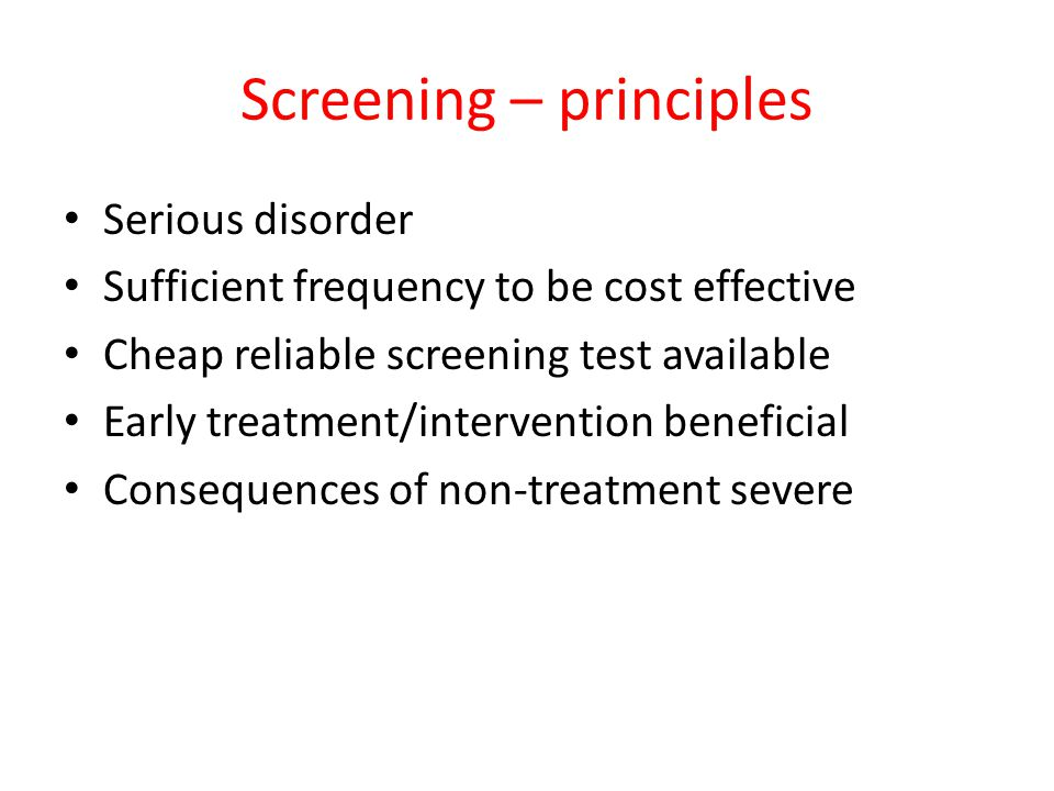 Screening – principles Serious disorder Sufficient frequency to be cost effective Cheap reliable screening test available Early treatment/intervention
