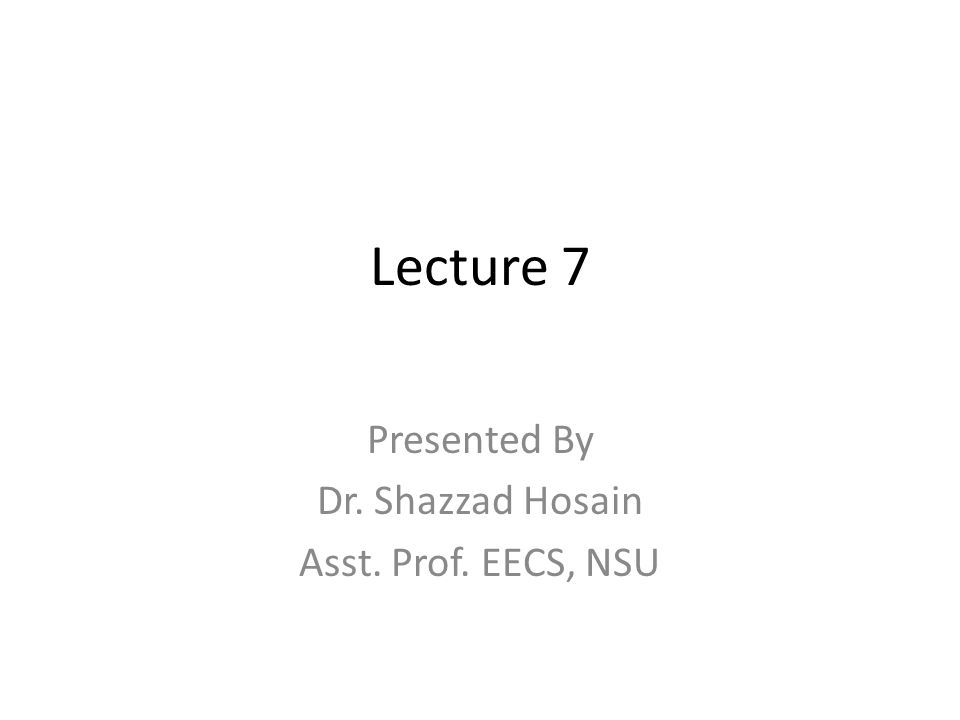 Lecture 7 Presented By Dr. Shazzad Hosain Asst. Prof. EECS, NSU
