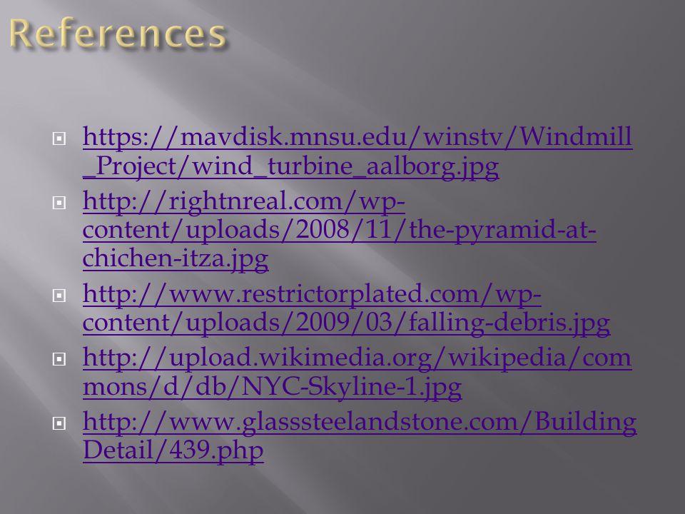  https://mavdisk.mnsu.edu/winstv/Windmill _Project/wind_turbine_aalborg.jpg https://mavdisk.mnsu.edu/winstv/Windmill _Project/wind_turbine_aalborg.jpg  http://rightnreal.com/wp- content/uploads/2008/11/the-pyramid-at- chichen-itza.jpg http://rightnreal.com/wp- content/uploads/2008/11/the-pyramid-at- chichen-itza.jpg  http://www.restrictorplated.com/wp- content/uploads/2009/03/falling-debris.jpg http://www.restrictorplated.com/wp- content/uploads/2009/03/falling-debris.jpg  http://upload.wikimedia.org/wikipedia/com mons/d/db/NYC-Skyline-1.jpg http://upload.wikimedia.org/wikipedia/com mons/d/db/NYC-Skyline-1.jpg  http://www.glasssteelandstone.com/Building Detail/439.php http://www.glasssteelandstone.com/Building Detail/439.php