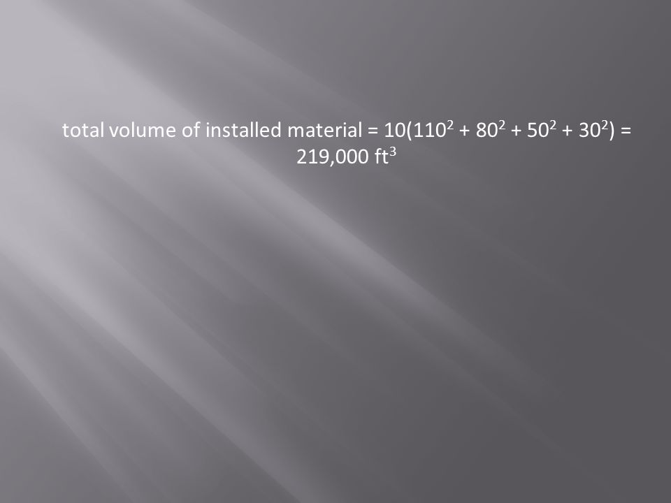 total volume of installed material = 10(110 2 + 80 2 + 50 2 + 30 2 ) = 219,000 ft 3