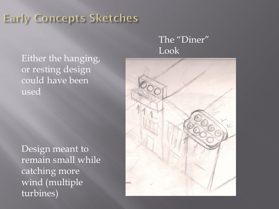 "Either the hanging, or resting design could have been used Design meant to remain small while catching more wind (multiple turbines) The ""Diner"" Look"