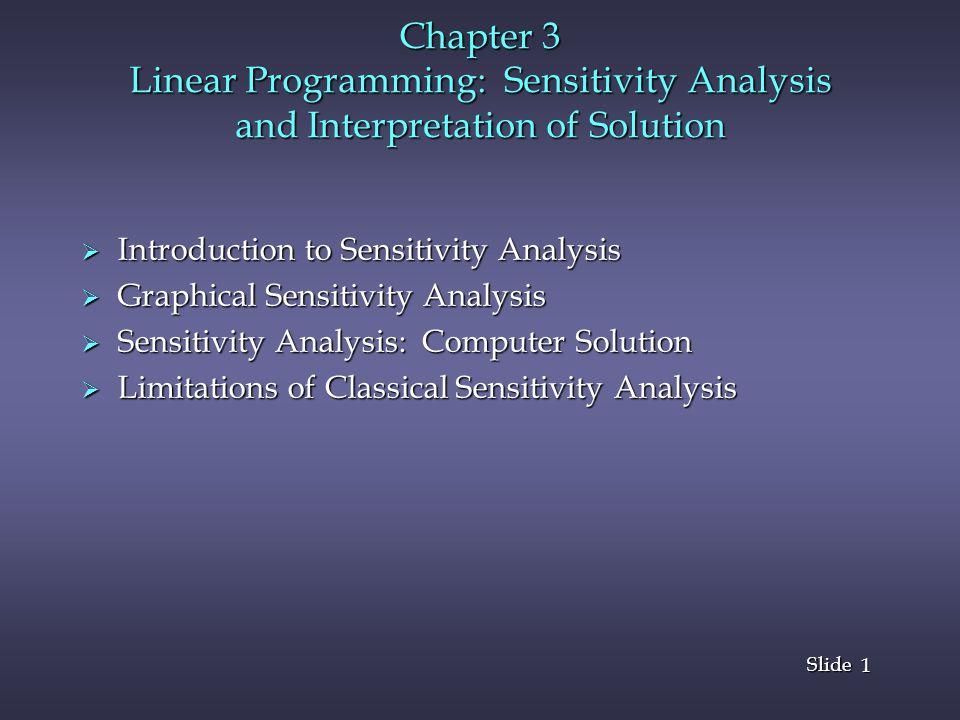 1 1 Slide Chapter 3 Linear Programming: Sensitivity Analysis and Interpretation of Solution  Introduction to Sensitivity Analysis  Graphical Sensitivity Analysis  Sensitivity Analysis: Computer Solution  Limitations of Classical Sensitivity Analysis