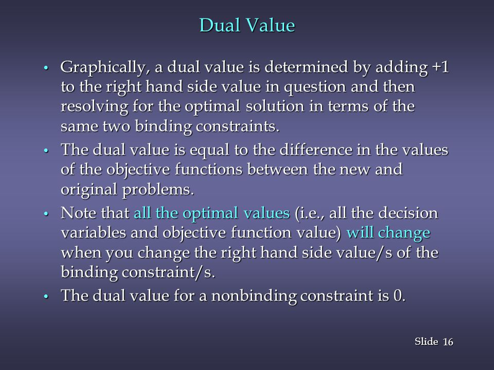 16 Slide Dual Value Graphically, a dual value is determined by adding +1 to the right hand side value in question and then resolving for the optimal solution in terms of the same two binding constraints.